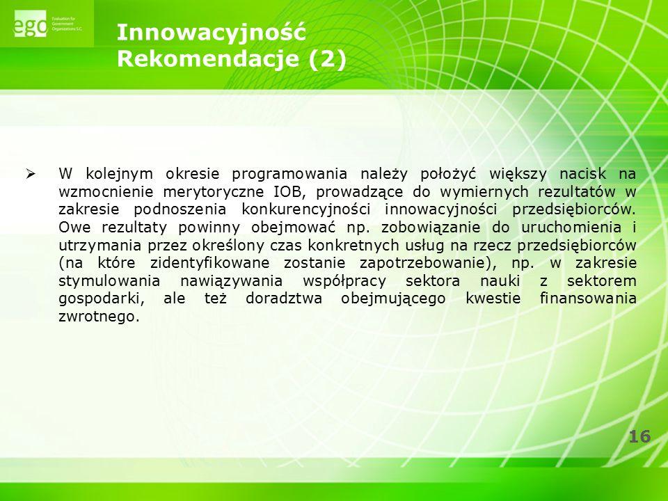 16 Innowacyjność Rekomendacje (2)  W kolejnym okresie programowania należy położyć większy nacisk na wzmocnienie merytoryczne IOB, prowadzące do wymi