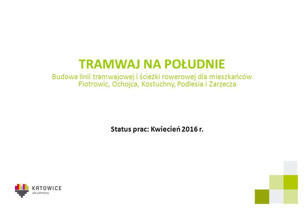 TRAMWAJ NA POŁUDNIE Budowa linii tramwajowej i ścieżki rowerowej dla mieszkańców Piotrowic, Ochojca, Kostuchny, Podlesia i Zarzecza Status prac: Kwiecień 2016 r.