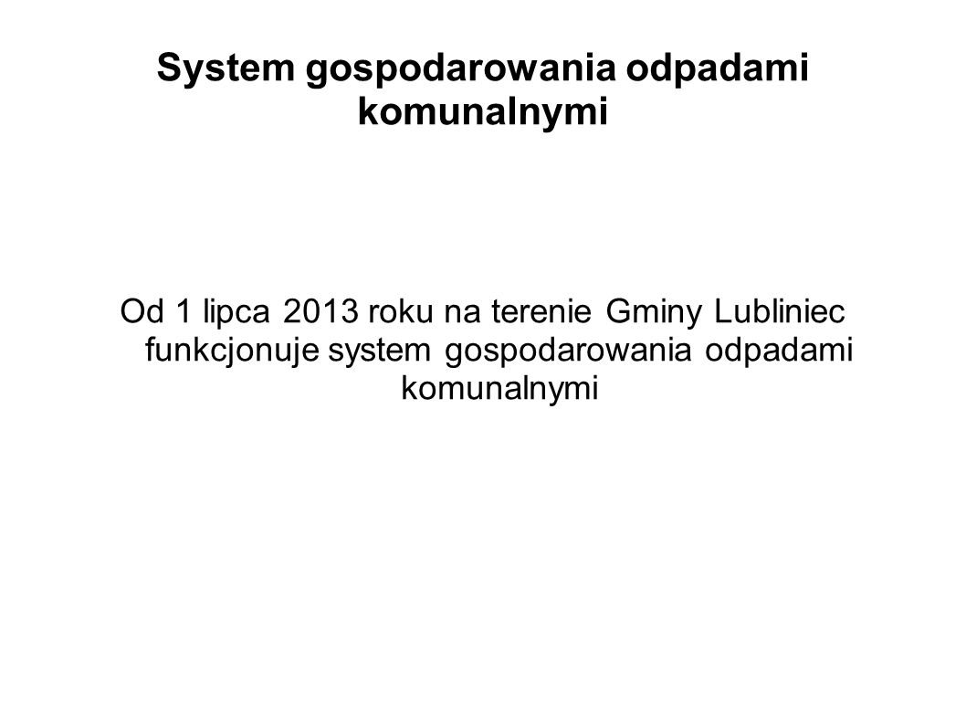 System gospodarowania odpadami komunalnymi Od 1 lipca 2013 roku na terenie Gminy Lubliniec funkcjonuje system gospodarowania odpadami komunalnymi