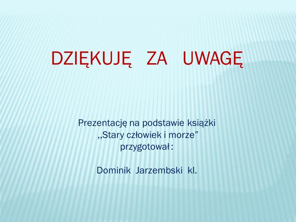 DZIĘKUJĘ ZA UWAGĘ Prezentację na podstawie książki,,Stary człowiek i morze przygotował : Dominik Jarzembski kl.