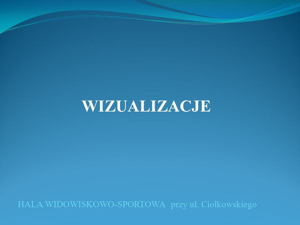 HALA WIDOWISKOWO-SPORTOWA przy ul. Ciołkowskiego WIZUALIZACJE