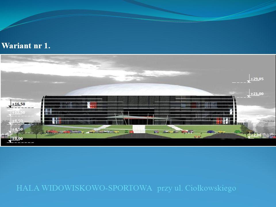 Wariant nr 1. HALA WIDOWISKOWO-SPORTOWA przy ul. Ciołkowskiego