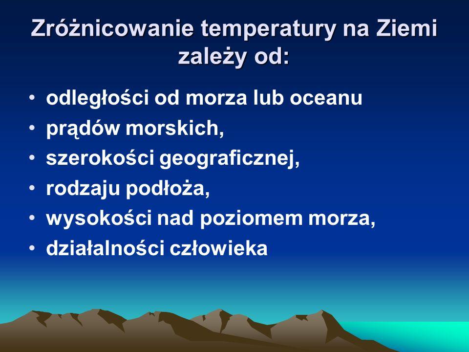Zróżnicowanie temperatury na Ziemi zależy od: odległości od morza lub oceanu prądów morskich, szerokości geograficznej, rodzaju podłoża, wysokości nad