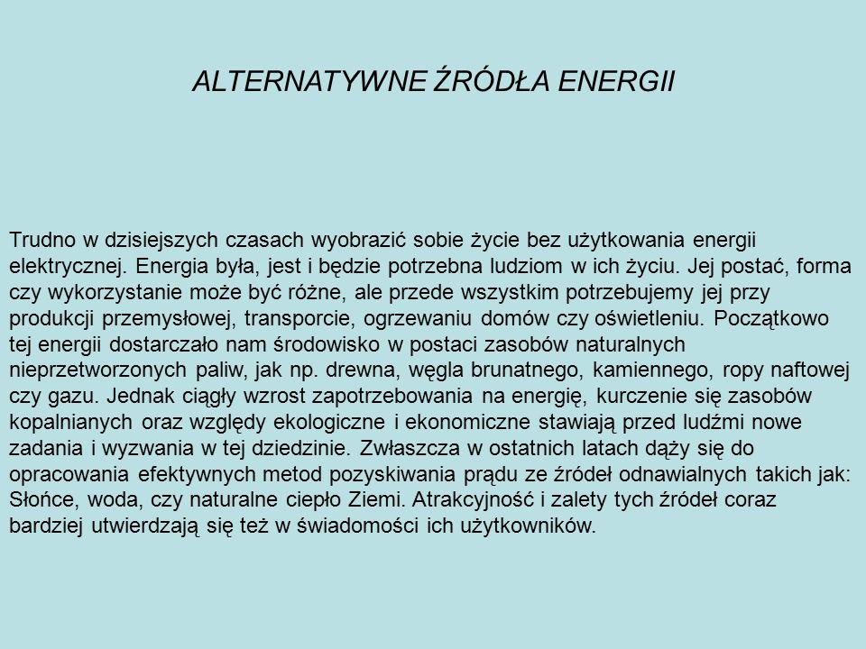 ALTERNATYWNE ŹRÓDŁA ENERGII Trudno w dzisiejszych czasach wyobrazić sobie życie bez użytkowania energii elektrycznej. Energia była, jest i będzie potr
