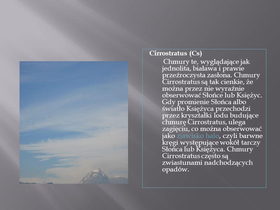 Cirrostratus (Cs) Chmury te, wyglądające jak jednolita, biaława i prawie przeźroczysta zasłona. Chmury Cirrostratus są tak cienkie, że można przez nie