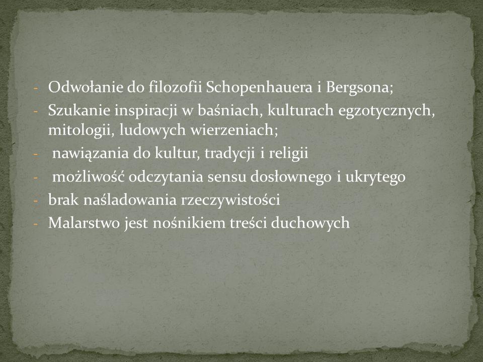 - Odwołanie do filozofii Schopenhauera i Bergsona; - Szukanie inspiracji w baśniach, kulturach egzotycznych, mitologii, ludowych wierzeniach; - nawiązania do kultur, tradycji i religii - możliwość odczytania sensu dosłownego i ukrytego - brak naśladowania rzeczywistości - Malarstwo jest nośnikiem treści duchowych