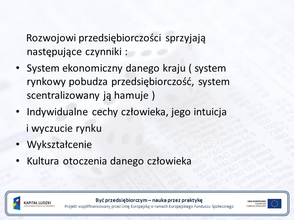 Być przedsiębiorczym – nauka przez praktykę Projekt współfinansowany przez Unię Europejską w ramach Europejskiego Funduszu Społecznego Rozwojowi przedsiębiorczości sprzyjają następujące czynniki : System ekonomiczny danego kraju ( system rynkowy pobudza przedsiębiorczość, system scentralizowany ją hamuje ) Indywidualne cechy człowieka, jego intuicja i wyczucie rynku Wykształcenie Kultura otoczenia danego człowieka