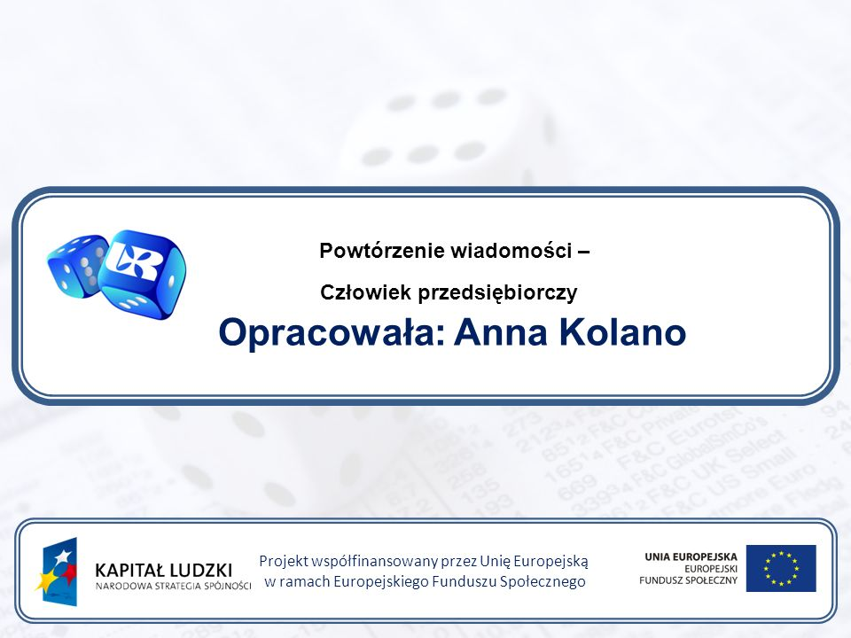 Powtórzenie wiadomości – Człowiek przedsiębiorczy Opracowała: Anna Kolano Projekt współfinansowany przez Unię Europejską w ramach Europejskiego Funduszu Społecznego