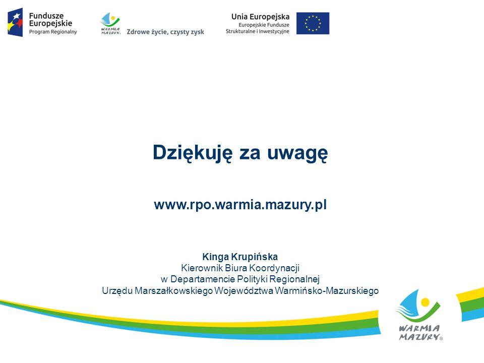 Dziękuję za uwagę www.rpo.warmia.mazury.pl Kinga Krupińska Kierownik Biura Koordynacji w Departamencie Polityki Regionalnej Urzędu Marszałkowskiego Wo