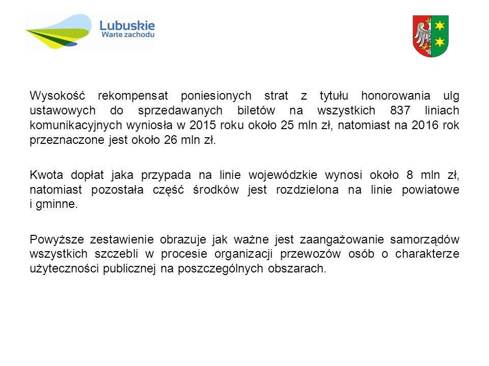 Wysokość rekompensat poniesionych strat z tytułu honorowania ulg ustawowych do sprzedawanych biletów na wszystkich 837 liniach komunikacyjnych wyniosła w 2015 roku około 25 mln zł, natomiast na 2016 rok przeznaczone jest około 26 mln zł.