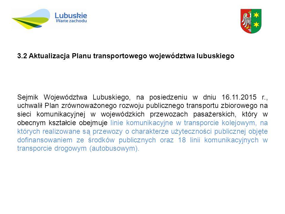 3.2 Aktualizacja Planu transportowego województwa lubuskiego Sejmik Województwa Lubuskiego, na posiedzeniu w dniu 16.11.2015 r., uchwalił Plan zrównoważonego rozwoju publicznego transportu zbiorowego na sieci komunikacyjnej w wojewódzkich przewozach pasażerskich, który w obecnym kształcie obejmuje linie komunikacyjne w transporcie kolejowym, na których realizowane są przewozy o charakterze użyteczności publicznej objęte dofinansowaniem ze środków publicznych oraz 18 linii komunikacyjnych w transporcie drogowym (autobusowym).