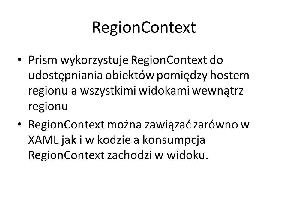 Prism wykorzystuje RegionContext do udostępniania obiektów pomiędzy hostem regionu a wszystkimi widokami wewnątrz regionu RegionContext można zawiązać zarówno w XAML jak i w kodzie a konsumpcja RegionContext zachodzi w widoku.