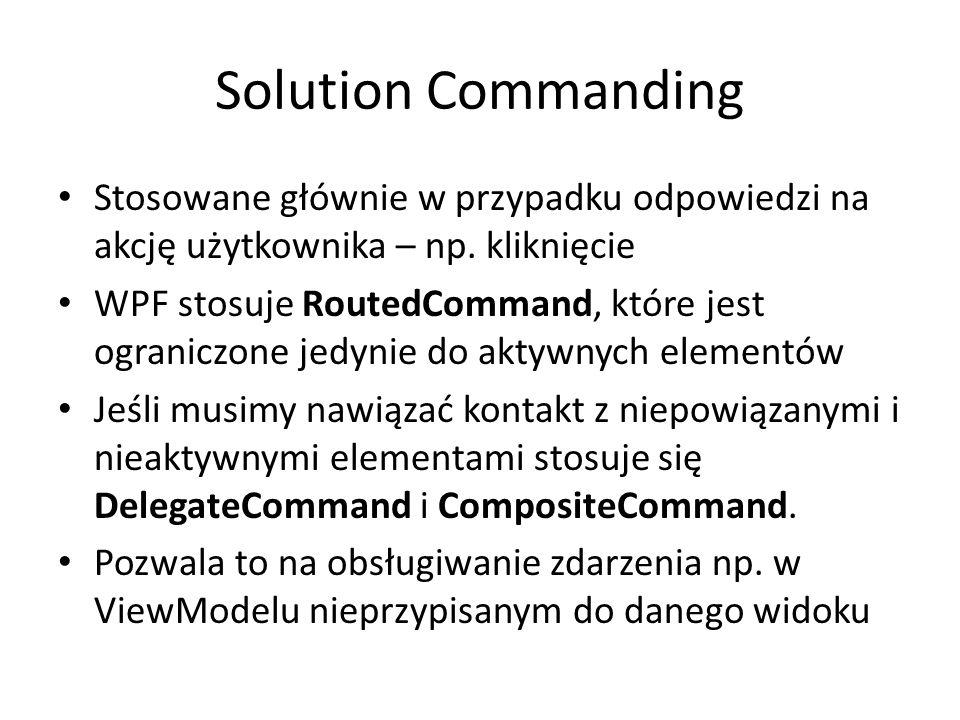 Solution Commanding Stosowane głównie w przypadku odpowiedzi na akcję użytkownika – np. kliknięcie WPF stosuje RoutedCommand, które jest ograniczone j