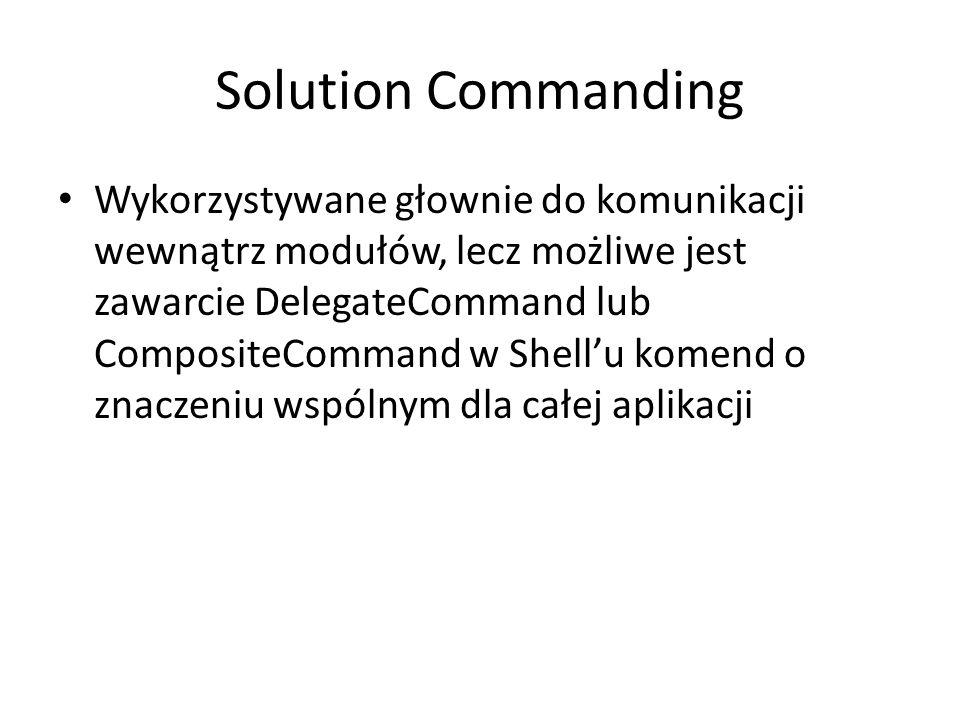 Solution Commanding Wykorzystywane głownie do komunikacji wewnątrz modułów, lecz możliwe jest zawarcie DelegateCommand lub CompositeCommand w Shell'u komend o znaczeniu wspólnym dla całej aplikacji