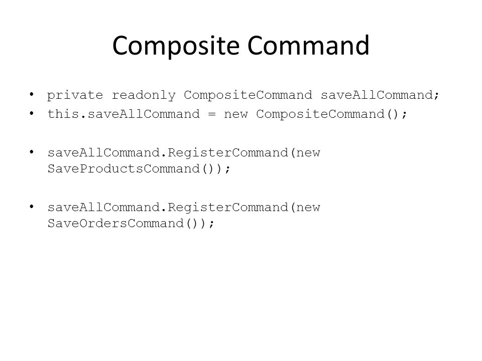 Composite Command private readonly CompositeCommand saveAllCommand; this.saveAllCommand = new CompositeCommand(); saveAllCommand.RegisterCommand(new SaveProductsCommand()); saveAllCommand.RegisterCommand(new SaveOrdersCommand());