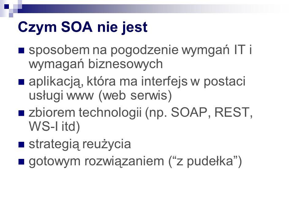 Czym SOA nie jest sposobem na pogodzenie wymgań IT i wymagań biznesowych aplikacją, która ma interfejs w postaci usługi www (web serwis) zbiorem techn