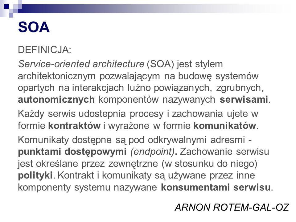 SOA DEFINICJA: Service-oriented architecture (SOA) jest stylem architektonicznym pozwalającym na budowę systemów opartych na interakcjach luźno powiązanych, zgrubnych, autonomicznych komponentów nazywanych serwisami.