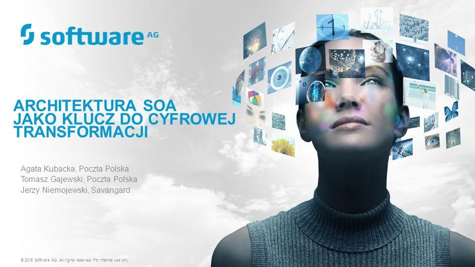ARCHITEKTURA SOA JAKO KLUCZ DO CYFROWEJ TRANSFORMACJI Agata Kubacka, Poczta Polska Tomasz Gajewski, Poczta Polska Jerzy Niemojewski, Savangard © 2016 Software AG.