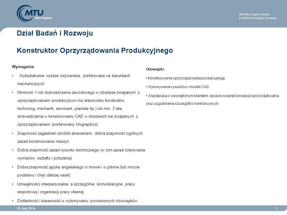 25 July 20141 Dział Badań i Rozwoju Konstruktor Oprzyrządowania Produkcyjnego Obowiązki: Konstruowanie oprzyrządowania produkcyjnego Wykonywanie rysunków i modeli CAD Współpraca z wewnętrznym klientem, opracowywanie koncepcji oprzyrządowania oraz uzgadnianie szczegółów kontrukcyjnych Wymagania: Wykształcenie wyższe inżynierskie, preferowane na kierunkach mechanicznych Minimum 1 rok doświadczenia zawodowego w obszarze związanym z oprzyrządowaniem produkcyjnym (na stanowisku konstruktor, technolog, mechanik, serwisant, planista itp.) lub min.