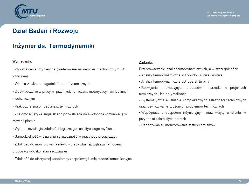 25 July 20143 Dział Badań i Rozwoju Inżynier ds. Termodynamiki Wymagania: Wykształcenie inżynieryjne (preferowane na kierunku mechanicznym lub lotnicz
