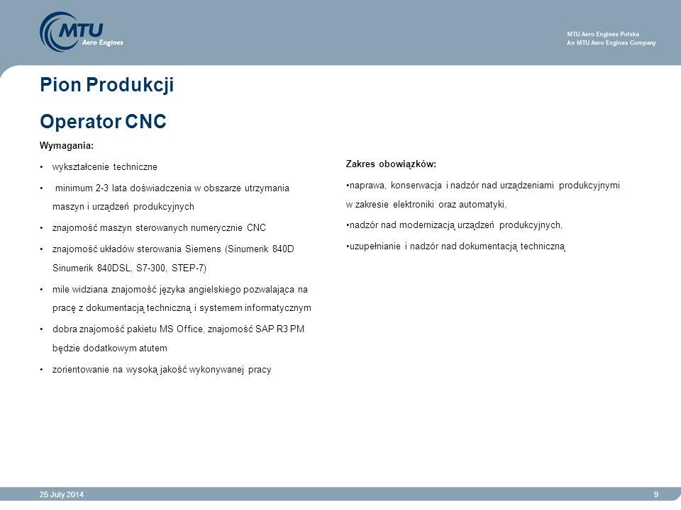 25 July 20149 Pion Produkcji Operator CNC Wymagania: wykształcenie techniczne minimum 2-3 lata doświadczenia w obszarze utrzymania maszyn i urządzeń p