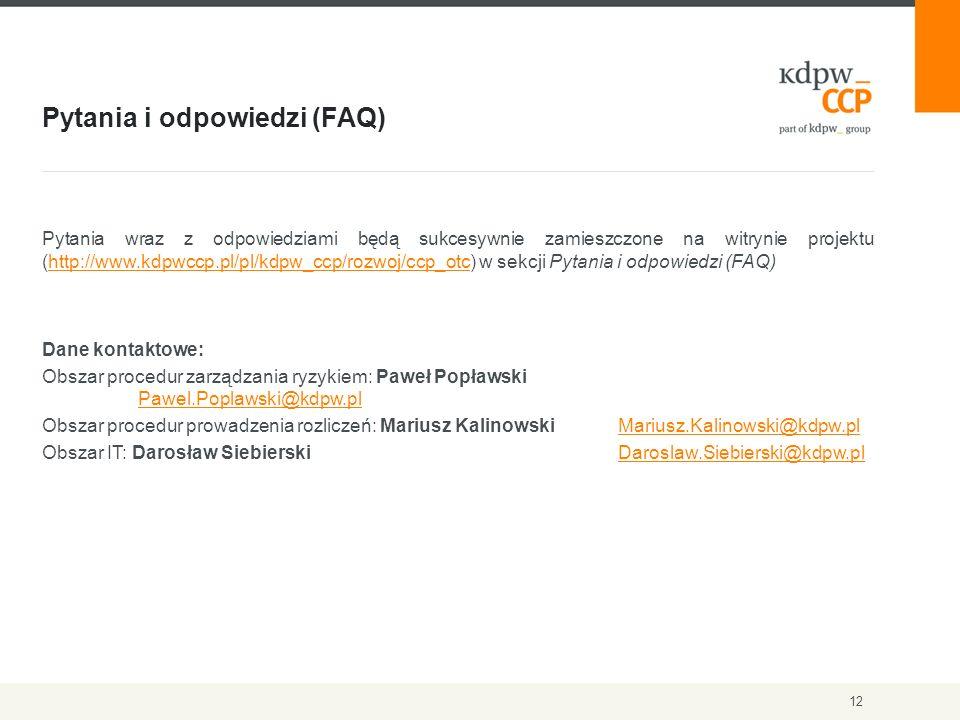 Pytania i odpowiedzi (FAQ) 12 Pytania wraz z odpowiedziami będą sukcesywnie zamieszczone na witrynie projektu (http://www.kdpwccp.pl/pl/kdpw_ccp/rozwoj/ccp_otc) w sekcji Pytania i odpowiedzi (FAQ)http://www.kdpwccp.pl/pl/kdpw_ccp/rozwoj/ccp_otc Dane kontaktowe: Obszar procedur zarządzania ryzykiem: Paweł Popławski Pawel.Poplawski@kdpw.pl Pawel.Poplawski@kdpw.pl Obszar procedur prowadzenia rozliczeń: Mariusz KalinowskiMariusz.Kalinowski@kdpw.plMariusz.Kalinowski@kdpw.pl Obszar IT: Darosław Siebierski Daroslaw.Siebierski@kdpw.plDaroslaw.Siebierski@kdpw.pl
