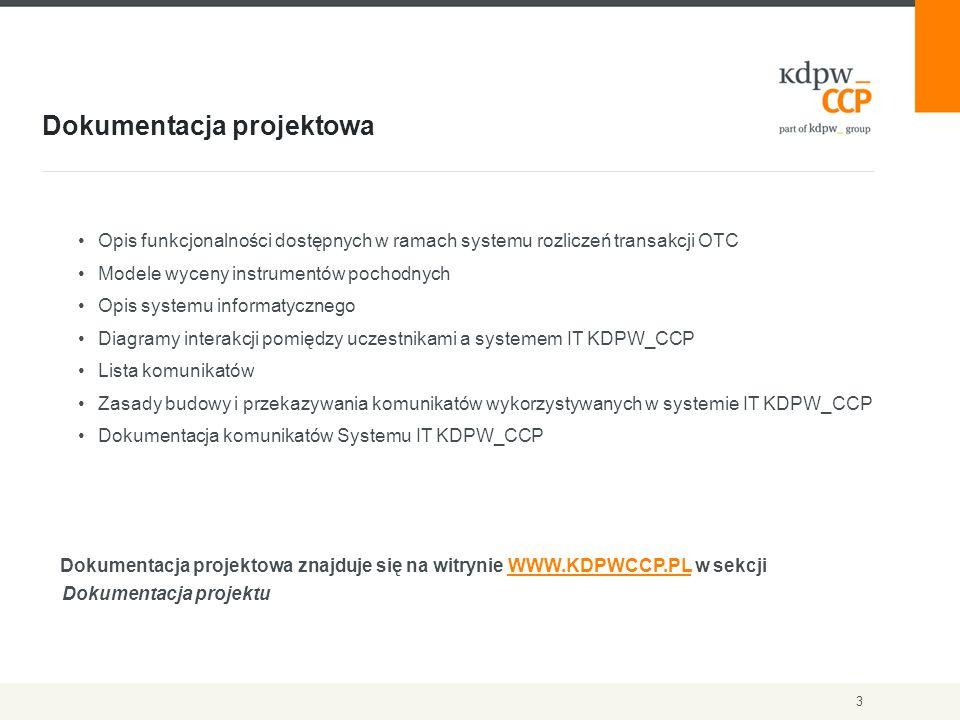 Dokumentacja projektowa 3 Opis funkcjonalności dostępnych w ramach systemu rozliczeń transakcji OTC Modele wyceny instrumentów pochodnych Opis systemu informatycznego Diagramy interakcji pomiędzy uczestnikami a systemem IT KDPW_CCP Lista komunikatów Zasady budowy i przekazywania komunikatów wykorzystywanych w systemie IT KDPW_CCP Dokumentacja komunikatów Systemu IT KDPW_CCP Dokumentacja projektowa znajduje się na witrynie WWW.KDPWCCP.PL w sekcji Dokumentacja projektuWWW.KDPWCCP.PL