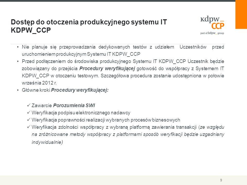 Dostęp do otoczenia produkcyjnego systemu IT KDPW_CCP 9 Nie planuje się przeprowadzania dedykowanych testów z udziałem Uczestników przed uruchomieniem produkcyjnym Systemu IT KDPW_CCP Przed podłączeniem do środowiska produkcyjnego Systemu IT KDPW_CCP Uczestnik będzie zobowiązany do przejścia Procedury weryfikującej gotowość do współpracy z Systemem IT KDPW_CCP w otoczeniu testowym.
