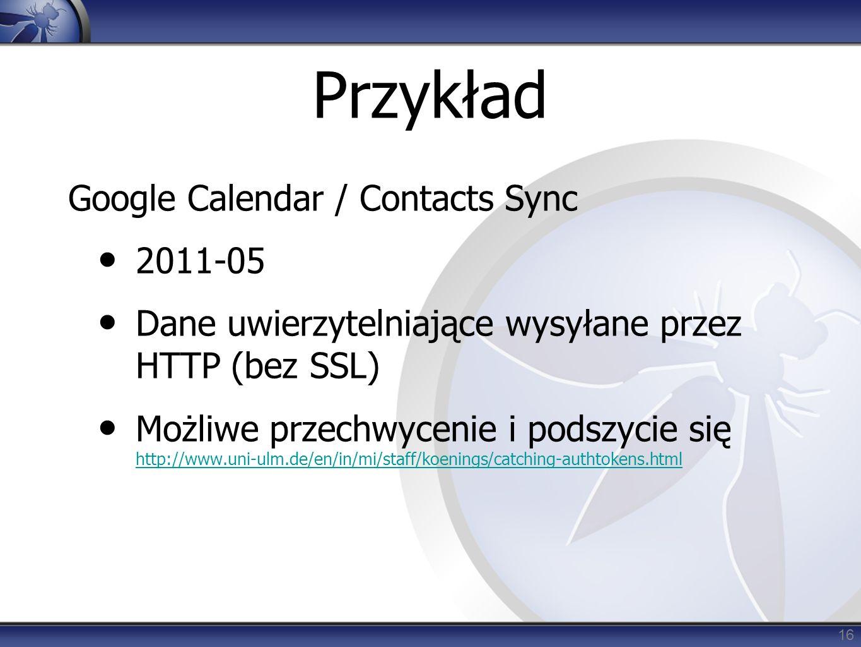 Przykład Google Calendar / Contacts Sync 2011-05 Dane uwierzytelniające wysyłane przez HTTP (bez SSL) Możliwe przechwycenie i podszycie się http://www.uni-ulm.de/en/in/mi/staff/koenings/catching-authtokens.html http://www.uni-ulm.de/en/in/mi/staff/koenings/catching-authtokens.html 16
