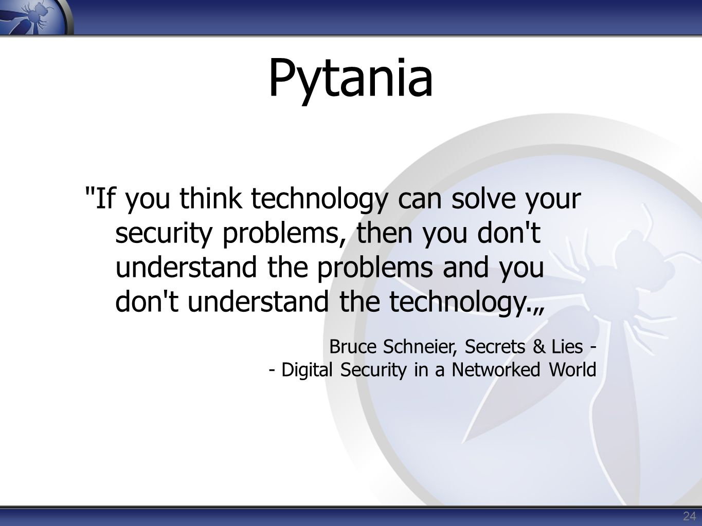 "Pytania 24 If you think technology can solve your security problems, then you don t understand the problems and you don t understand the technology."" Bruce Schneier, Secrets & Lies - - Digital Security in a Networked World"
