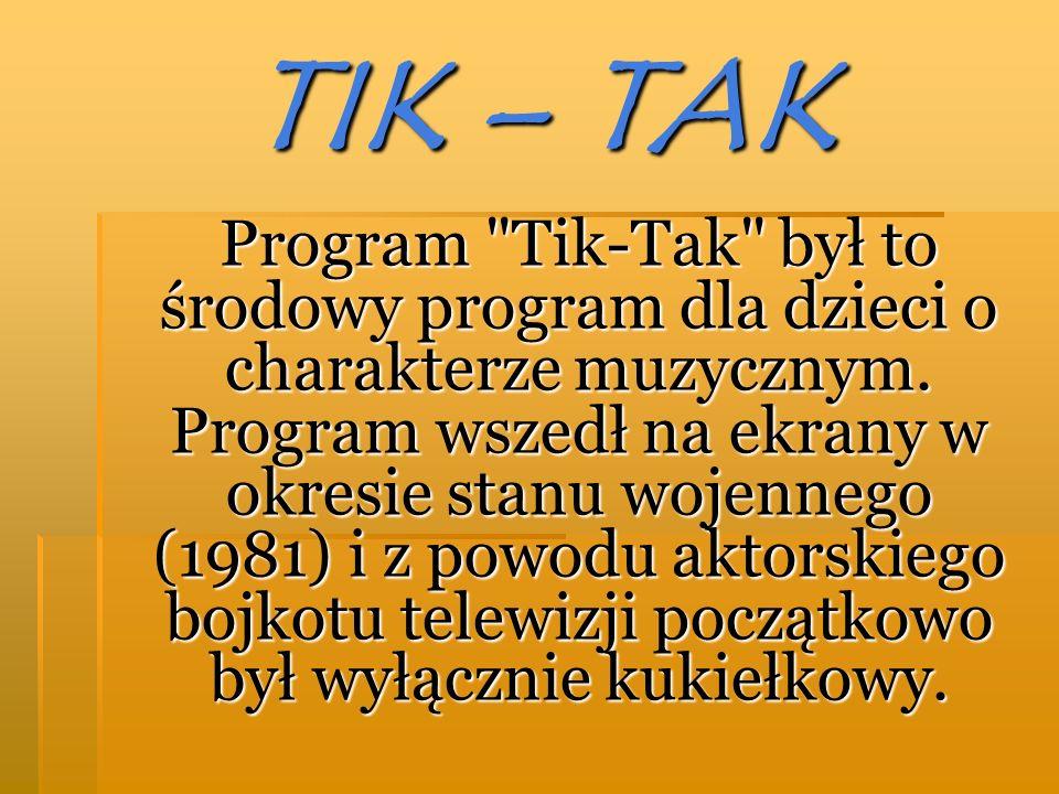 TIK – TAK Program Tik-Tak był to środowy program dla dzieci o charakterze muzycznym.
