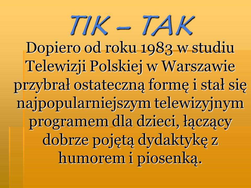 TIK – TAK Dopiero od roku 1983 w studiu Telewizji Polskiej w Warszawie przybrał ostateczną formę i stał się najpopularniejszym telewizyjnym programem dla dzieci, łączący dobrze pojętą dydaktykę z humorem i piosenką.