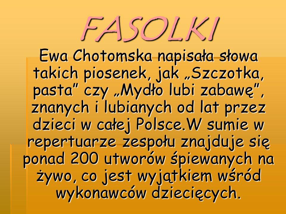 """FASOLKI Ewa Chotomska napisała słowa takich piosenek, jak """"Szczotka, pasta czy """"Mydło lubi zabawę , znanych i lubianych od lat przez dzieci w całej Polsce.W sumie w repertuarze zespołu znajduje się ponad 200 utworów śpiewanych na żywo, co jest wyjątkiem wśród wykonawców dziecięcych."""