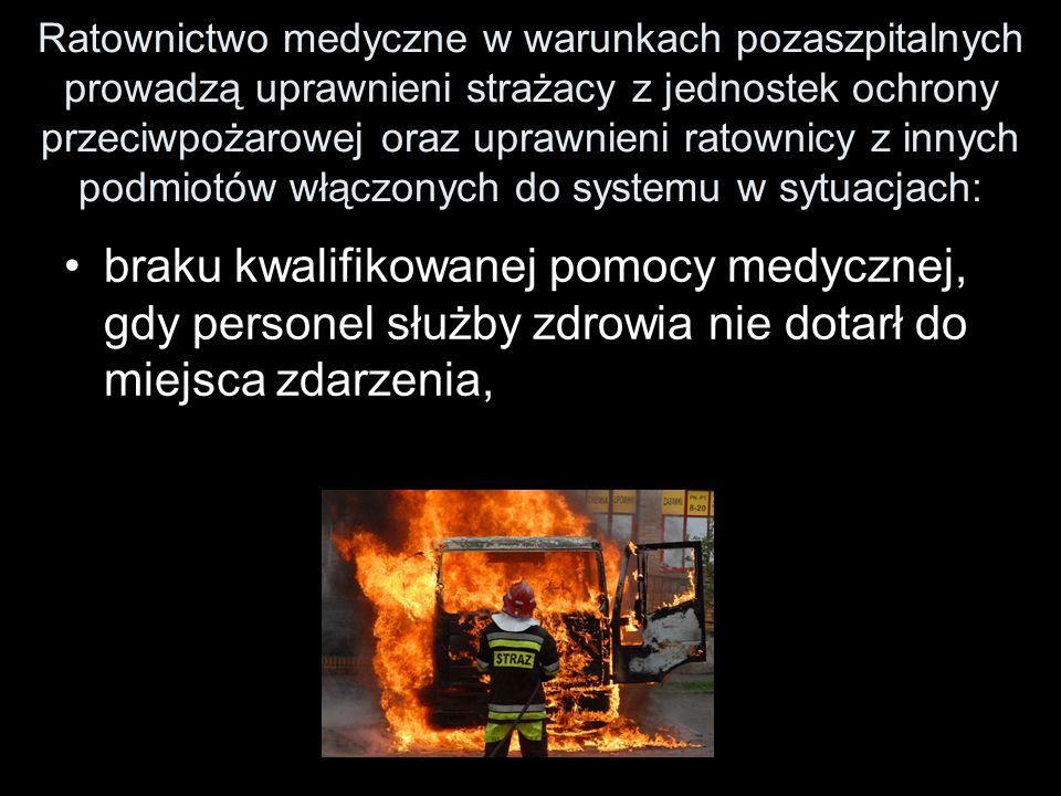 Ratownictwo medyczne w warunkach pozaszpitalnych prowadzą uprawnieni strażacy z jednostek ochrony przeciwpożarowej oraz uprawnieni ratownicy z innych podmiotów włączonych do systemu w sytuacjach: braku kwalifikowanej pomocy medycznej, gdy personel służby zdrowia nie dotarł do miejsca zdarzenia,