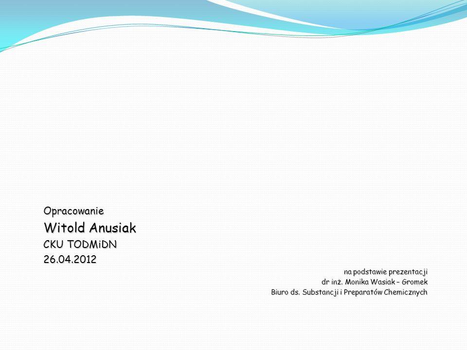 Opracowanie Witold Anusiak CKU TODMiDN 26.04.2012 na podstawie prezentacji dr inż. Monika Wasiak – Gromek Biuro ds. Substancji i Preparatów Chemicznyc