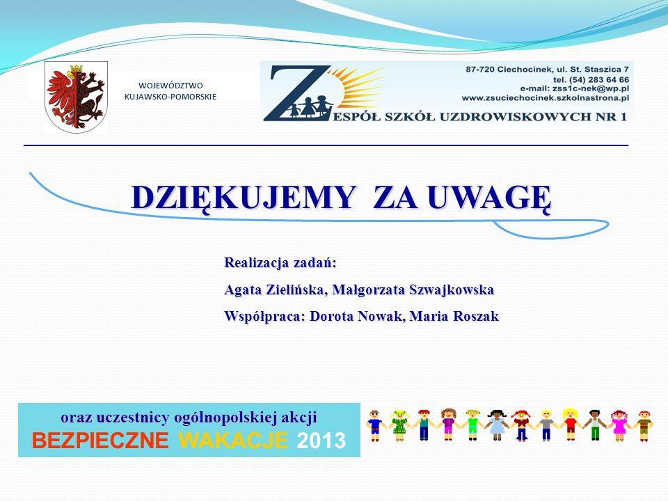 DZIĘKUJEMY ZA UWAGĘ Realizacja zadań: Agata Zielińska, Małgorzata Szwajkowska Współpraca: Dorota Nowak, Maria Roszak WOJEWÓDZTWO KUJAWSKO-POMORSKIE oraz uczestnicy ogólnopolskiej akcji BEZPIECZNE WAKACJE 2013