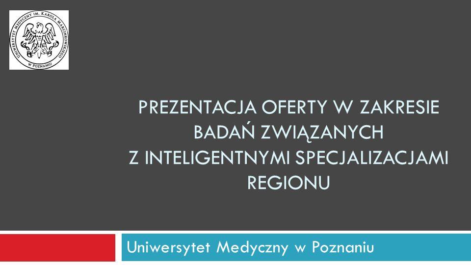 PREZENTACJA OFERTY W ZAKRESIE BADAŃ ZWIĄZANYCH Z INTELIGENTNYMI SPECJALIZACJAMI REGIONU Uniwersytet Medyczny w Poznaniu