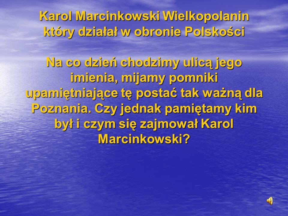 Karol Marcinkowski Wielkopolanin który działał w obronie Polskości Na co dzień chodzimy ulicą jego imienia, mijamy pomniki upamiętniające tę postać ta