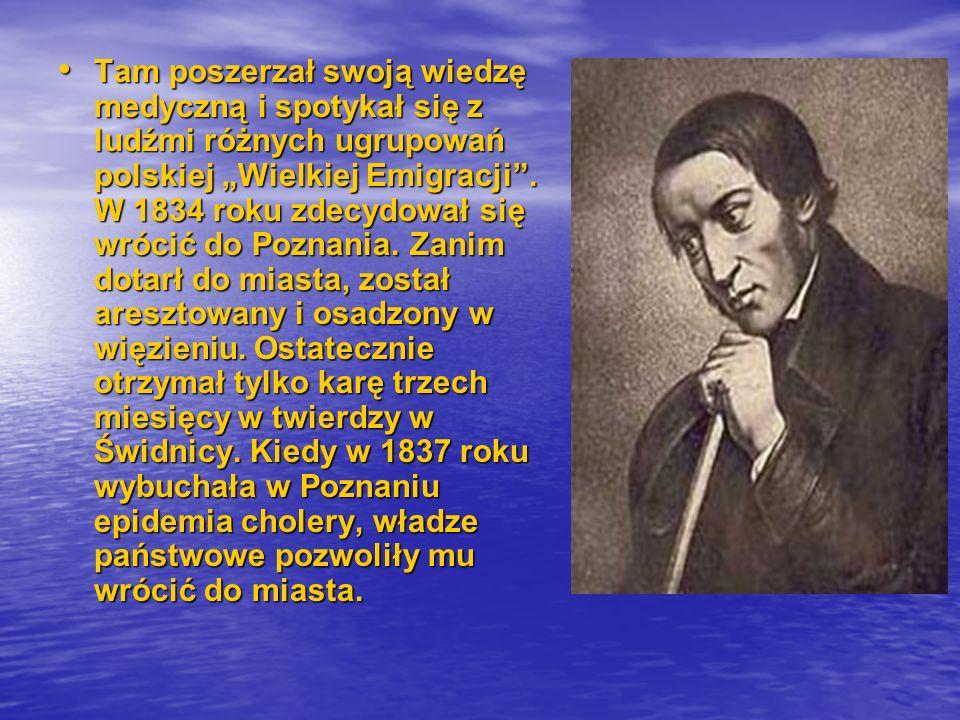 """Tam poszerzał swoją wiedzę medyczną i spotykał się z ludźmi różnych ugrupowań polskiej """"Wielkiej Emigracji"""". W 1834 roku zdecydował się wrócić do Pozn"""