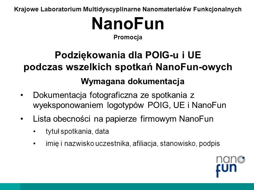 Krajowe Laboratorium Multidyscyplinarne Nanomateriałów Funkcjonalnych NanoFun Promocja Podziękowania dla POIG-u i UE  w publikacjach – słownie  przykłady na kolejnej stronie  na konferencjach - graficznie: przynajmniej pierwszy i ostatni slajd prezentacji do wykładów oraz oznakowanie plakatów  obowiązkowe paski z logotypami na następnej stronie  wszelkie wersje logotypów i inne elementy identyfikacji wizualnej w zakładce http://www.nanofun.edu.pl/dokumenty-do- pobrania.html