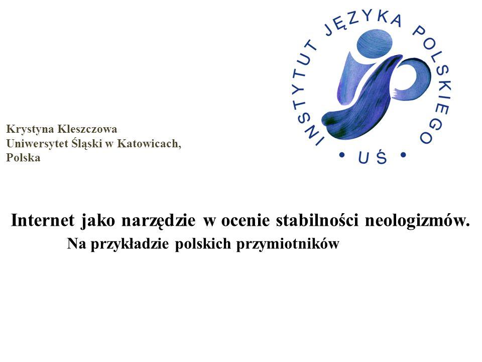 Krystyna Kleszczowa Uniwersytet Śląski w Katowicach, Polska Internet jako narzędzie w ocenie stabilności neologizmów. Na przykładzie polskich przymiot