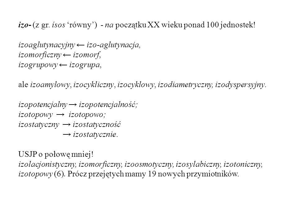 izo- (z gr. ísos 'równy') - na początku XX wieku ponad 100 jednostek! izoaglutynacyjny ← izo-aglutynacja, izomorficzny ← izomorf, izogrupowy ← izogrup