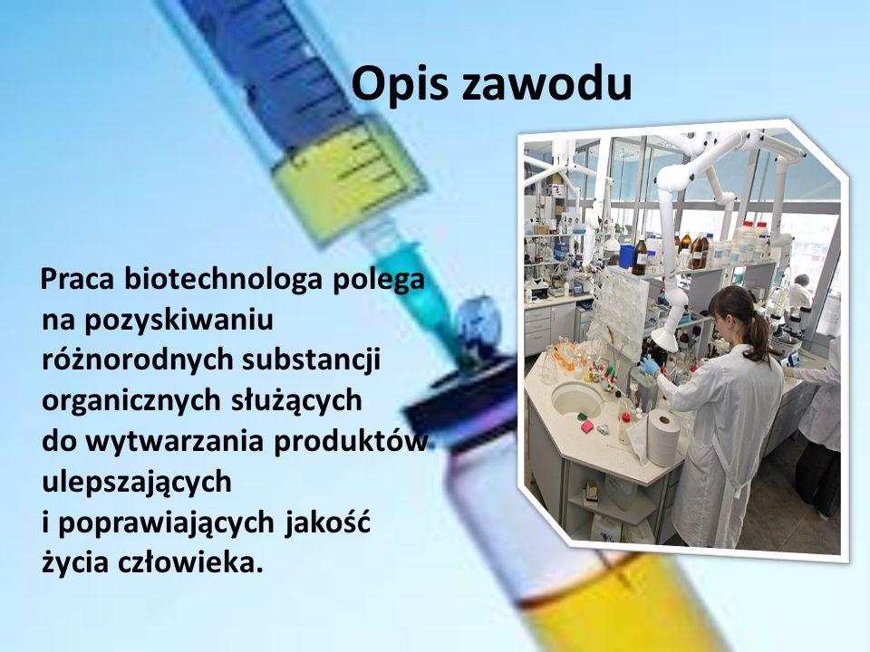 Opis zawodu Praca biotechnologa polega na pozyskiwaniu różnorodnych substancji organicznych służących do wytwarzania produktów ulepszających i poprawiających jakość życia człowieka.