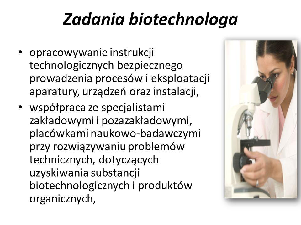 Zadania biotechnologa opracowywanie instrukcji technologicznych bezpiecznego prowadzenia procesów i eksploatacji aparatury, urządzeń oraz instalacji, współpraca ze specjalistami zakładowymi i pozazakładowymi, placówkami naukowo-badawczymi przy rozwiązywaniu problemów technicznych, dotyczących uzyskiwania substancji biotechnologicznych i produktów organicznych,