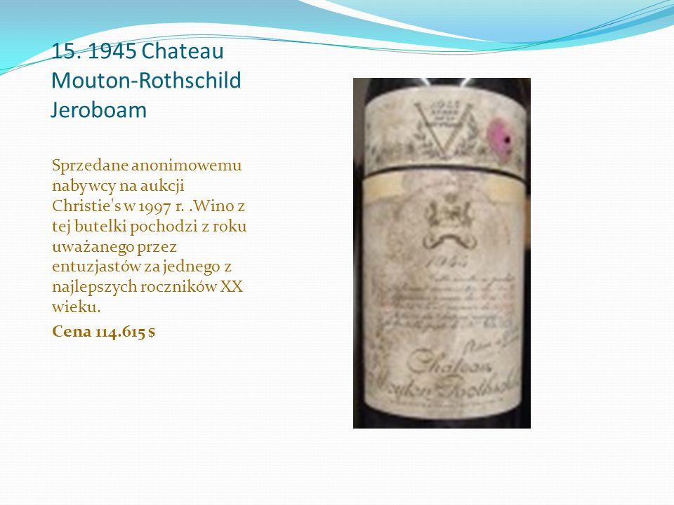 15. 1945 Chateau Mouton-Rothschild Jeroboam Sprzedane anonimowemu nabywcy na aukcji Christie's w 1997 r..Wino z tej butelki pochodzi z roku uważanego