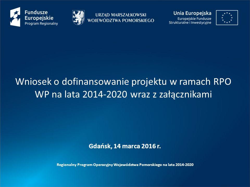 Wniosek o dofinansowanie projektu w ramach RPO WP na lata 2014-2020 wraz z załącznikami Regionalny Program Operacyjny Województwa Pomorskiego na lata 2014-2020 Gdańsk, 14 marca 2016 r.