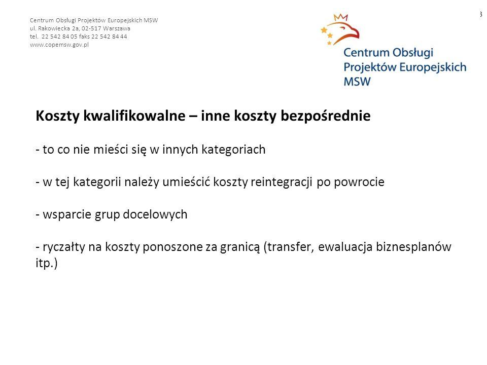 Koszty kwalifikowalne – inne koszty bezpośrednie - to co nie mieści się w innych kategoriach - w tej kategorii należy umieścić koszty reintegracji po powrocie - wsparcie grup docelowych - ryczałty na koszty ponoszone za granicą (transfer, ewaluacja biznesplanów itp.) 13 Centrum Obsługi Projektów Europejskich MSW ul.