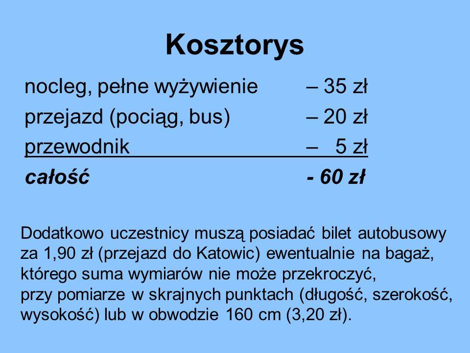 nocleg, pełne wyżywienie – 35 zł przejazd (pociąg, bus)– 20 zł przewodnik – 5 zł całość- 60 zł Kosztorys Dodatkowo uczestnicy muszą posiadać bilet autobusowy za 1,90 zł (przejazd do Katowic) ewentualnie na bagaż, którego suma wymiarów nie może przekroczyć, przy pomiarze w skrajnych punktach (długość, szerokość, wysokość) lub w obwodzie 160 cm (3,20 zł).