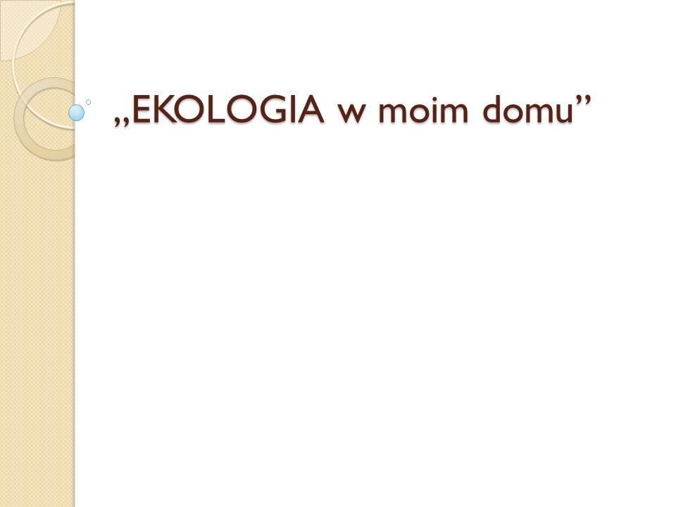 """EKOLOGIA w moim domu"