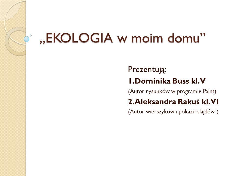 """""""EKOLOGIA w moim domu Prezentują: 1.Dominika Buss kl.V (Autor rysunków w programie Paint) 2.Aleksandra Rakuś kl.VI (Autor wierszyków i pokazu slajdów )"""